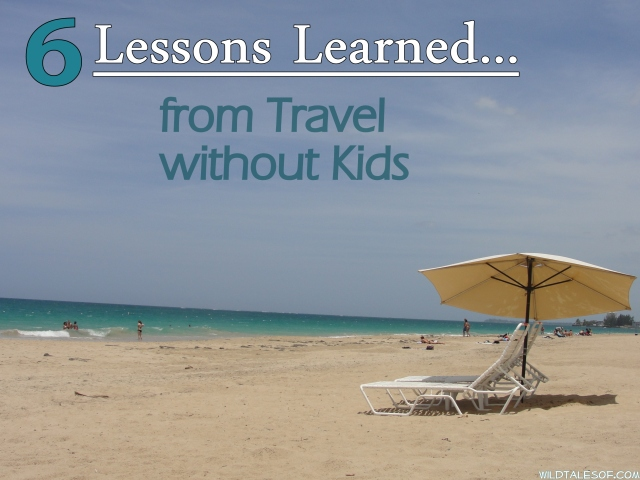 6 Lessons Learned from Traveling without Kids | WildTalesof.com